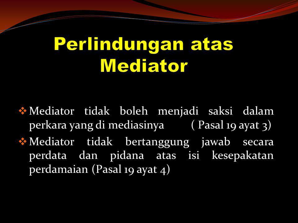  Mediator tidak boleh menjadi saksi dalam perkara yang di mediasinya ( Pasal 19 ayat 3)  Mediator tidak bertanggung jawab secara perdata dan pidana