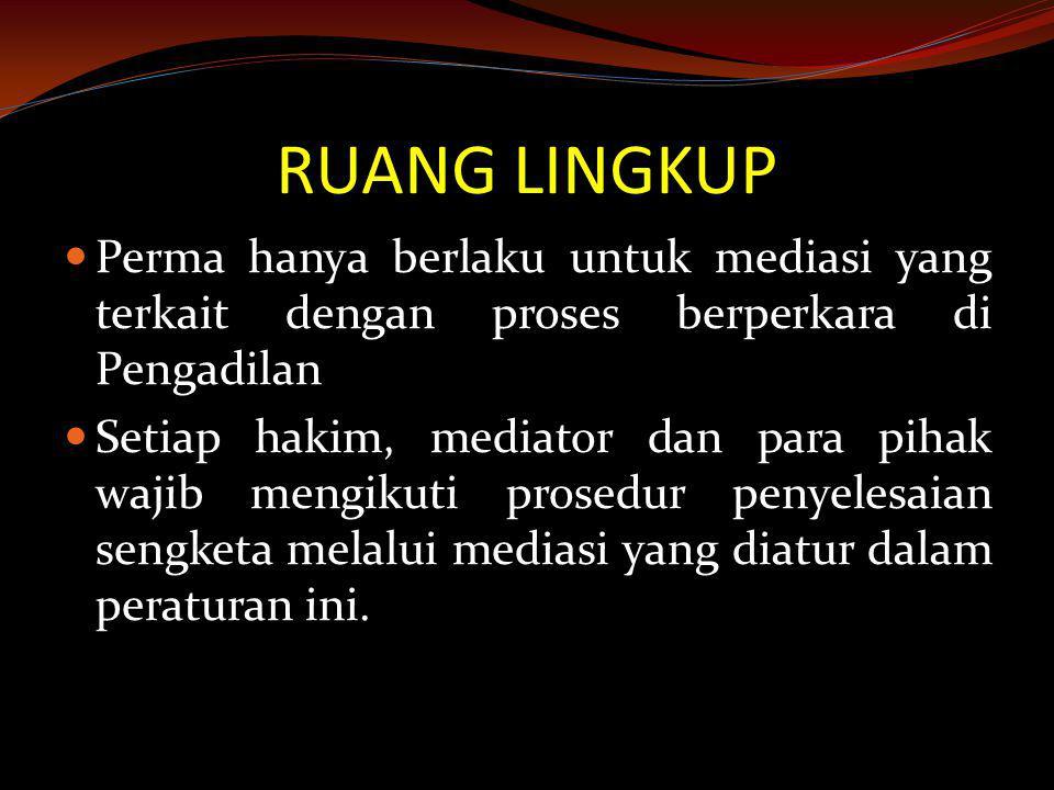 RUANG LINGKUP  Perma hanya berlaku untuk mediasi yang terkait dengan proses berperkara di Pengadilan  Setiap hakim, mediator dan para pihak wajib me