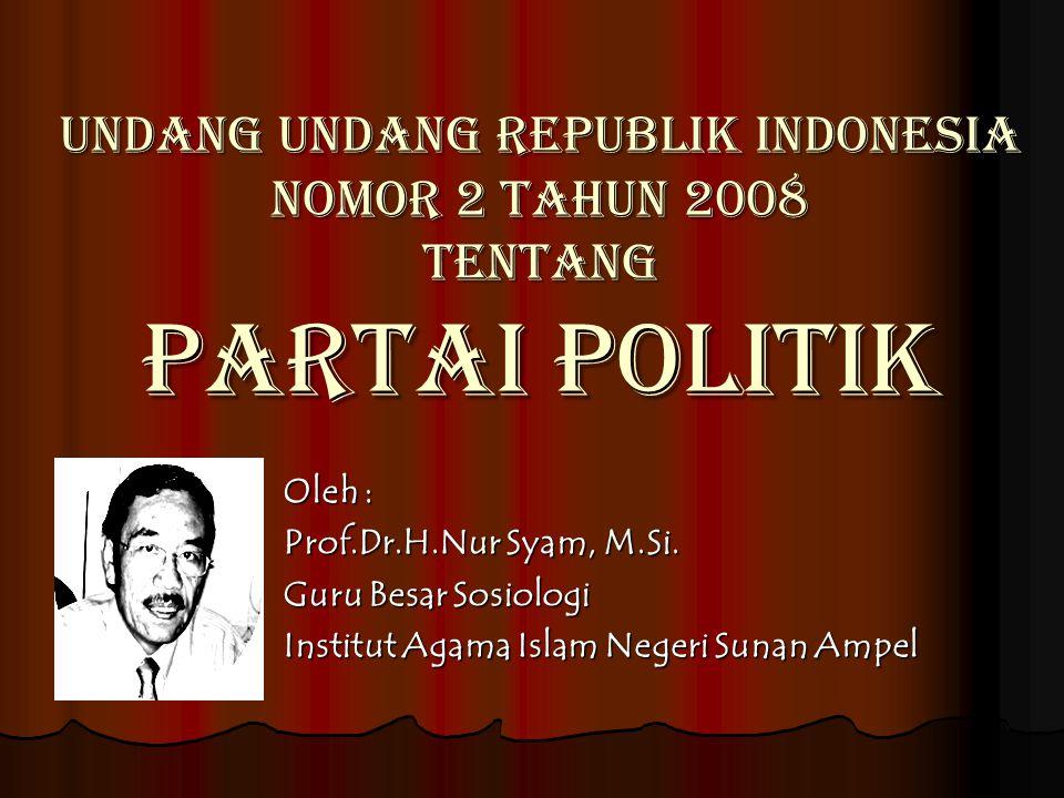 UNDANG UNDANG REPUBLIK INDONESIA NOMOR 2 TAHUN 2008 TENTANG PARTAI POLITIK Oleh : Prof.Dr.H.Nur Syam, M.Si. Guru Besar Sosiologi Institut Agama Islam