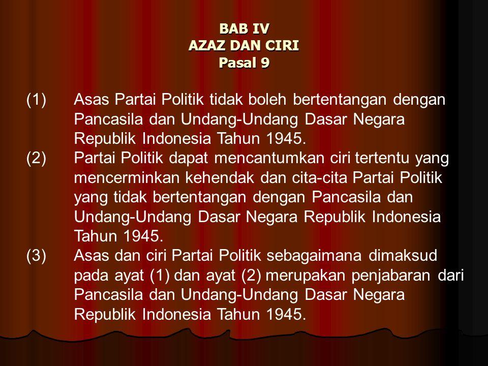 BAB IV AZAZ DAN CIRI Pasal 9 (1) Asas Partai Politik tidak boleh bertentangan dengan Pancasila dan Undang-Undang Dasar Negara Republik Indonesia Tahun