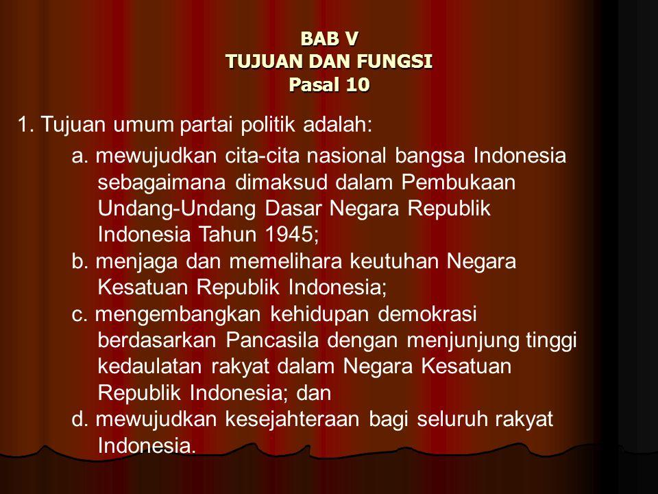 BAB V TUJUAN DAN FUNGSI Pasal 10 1. Tujuan umum partai politik adalah: a. mewujudkan cita-cita nasional bangsa Indonesia sebagaimana dimaksud dalam Pe