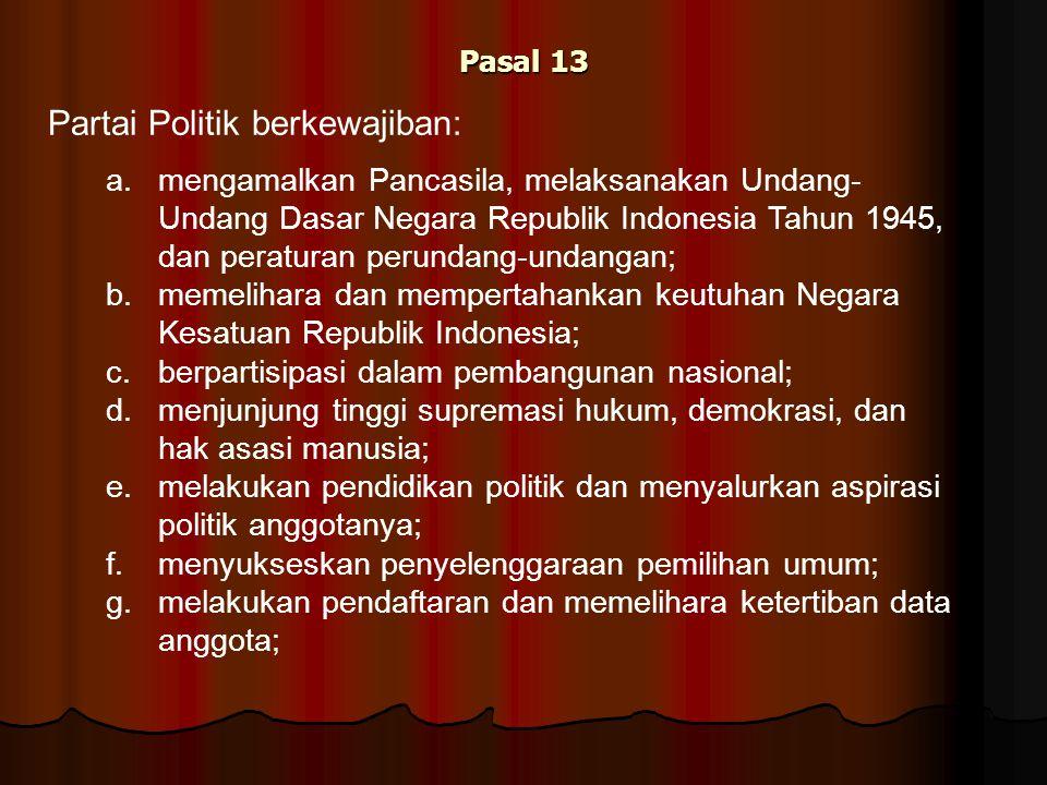Pasal 13 Partai Politik berkewajiban: a. mengamalkan Pancasila, melaksanakan Undang- Undang Dasar Negara Republik Indonesia Tahun 1945, dan peraturan