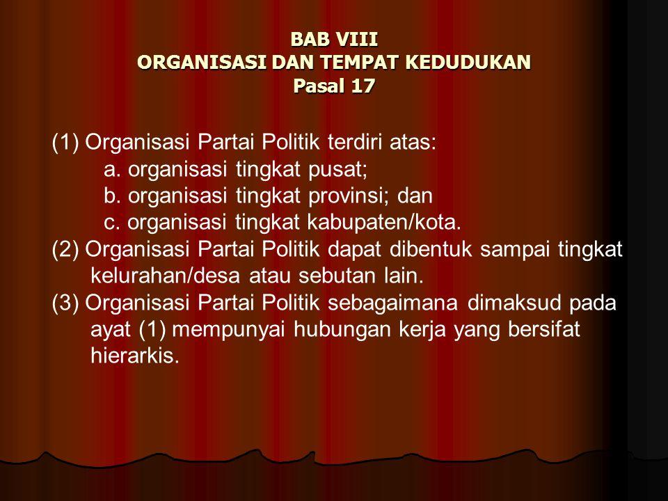 BAB VIII ORGANISASI DAN TEMPAT KEDUDUKAN Pasal 17 (1) Organisasi Partai Politik terdiri atas: a. organisasi tingkat pusat; b. organisasi tingkat provi