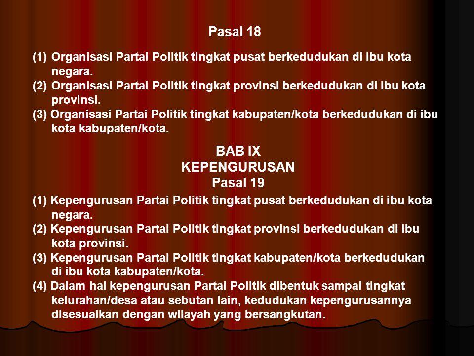 Pasal 18 (1)Organisasi Partai Politik tingkat pusat berkedudukan di ibu kota negara. (2)Organisasi Partai Politik tingkat provinsi berkedudukan di ibu