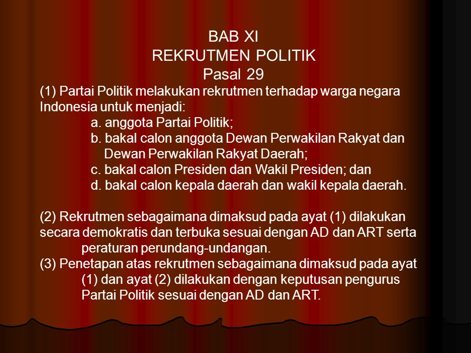 BAB XI REKRUTMEN POLITIK Pasal 29 (1) Partai Politik melakukan rekrutmen terhadap warga negara Indonesia untuk menjadi: a. anggota Partai Politik; b.