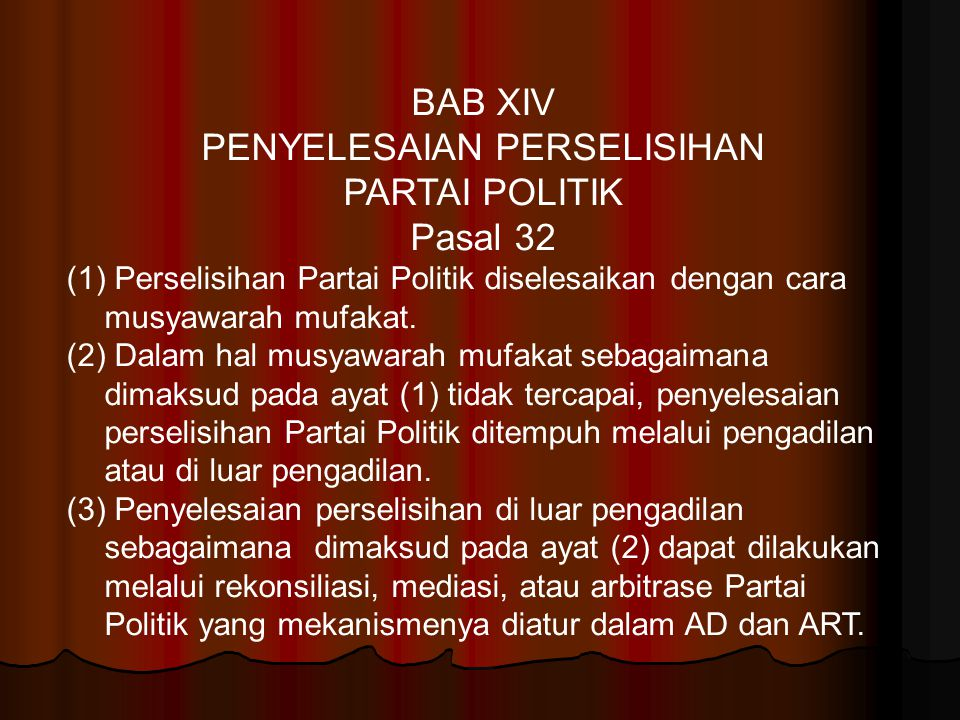 BAB XIV PENYELESAIAN PERSELISIHAN PARTAI POLITIK Pasal 32 (1) Perselisihan Partai Politik diselesaikan dengan cara musyawarah mufakat. (2) Dalam hal m
