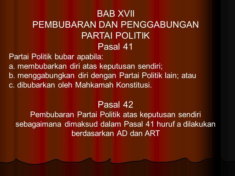 BAB XVII PEMBUBARAN DAN PENGGABUNGAN PARTAI POLITIK Pasal 41 Partai Politik bubar apabila: a. membubarkan diri atas keputusan sendiri; b. menggabungka
