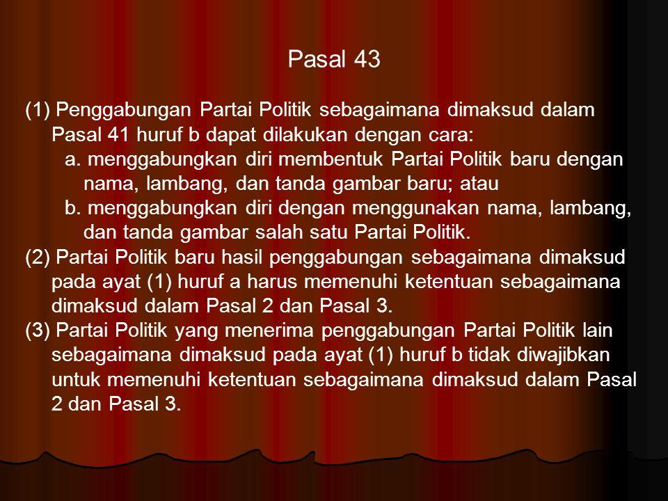 Pasal 43 (1) Penggabungan Partai Politik sebagaimana dimaksud dalam Pasal 41 huruf b dapat dilakukan dengan cara: a. menggabungkan diri membentuk Part