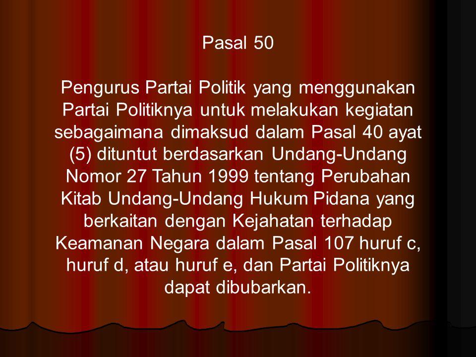 Pasal 50 Pengurus Partai Politik yang menggunakan Partai Politiknya untuk melakukan kegiatan sebagaimana dimaksud dalam Pasal 40 ayat (5) dituntut ber