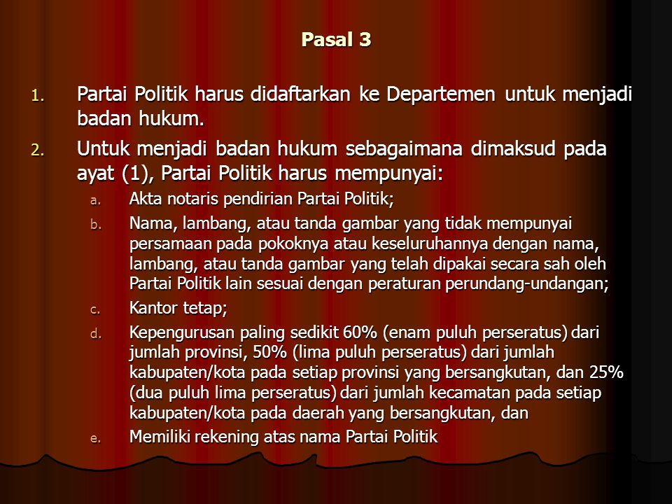 Pasal 3 1. Partai Politik harus didaftarkan ke Departemen untuk menjadi badan hukum. 2. Untuk menjadi badan hukum sebagaimana dimaksud pada ayat (1),