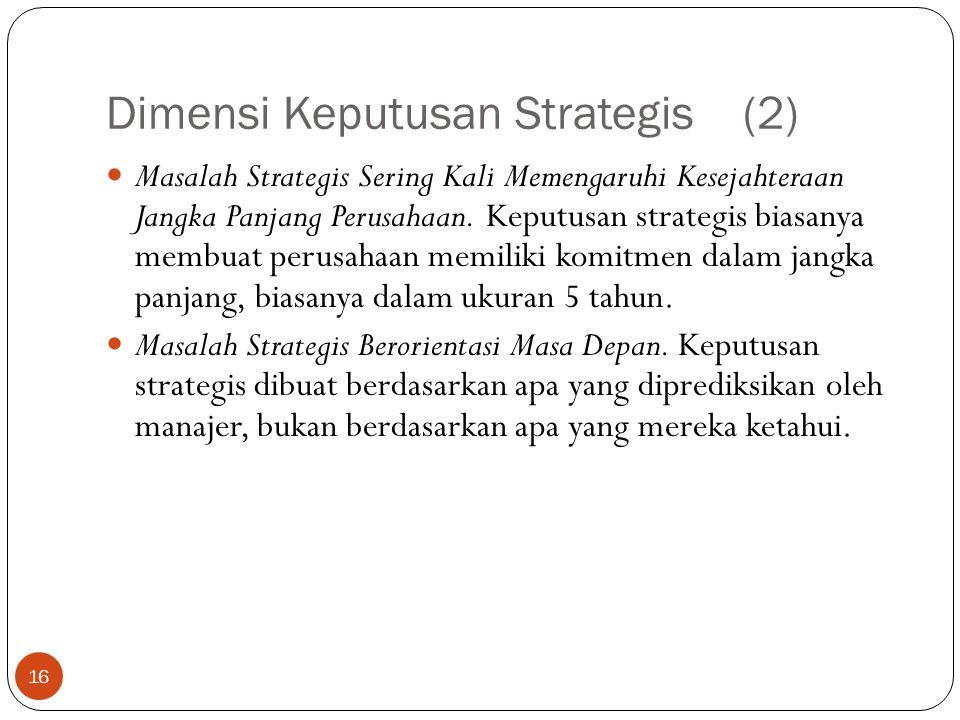 Dimensi Keputusan Strategis (2) 16  Masalah Strategis Sering Kali Memengaruhi Kesejahteraan Jangka Panjang Perusahaan.