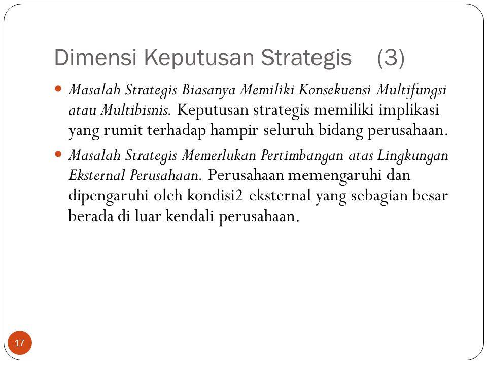 Dimensi Keputusan Strategis (3) 17  Masalah Strategis Biasanya Memiliki Konsekuensi Multifungsi atau Multibisnis.