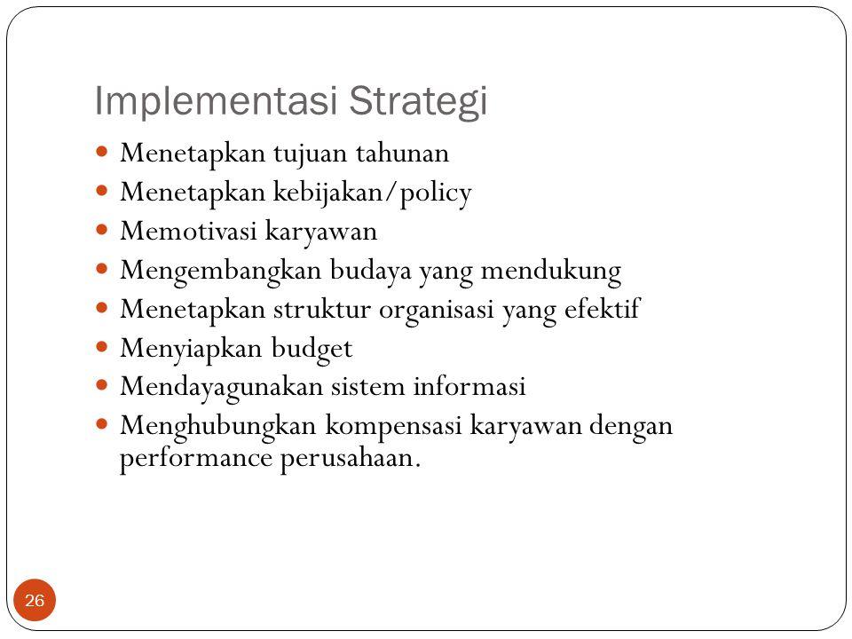 Implementasi Strategi 26  Menetapkan tujuan tahunan  Menetapkan kebijakan/policy  Memotivasi karyawan  Mengembangkan budaya yang mendukung  Menetapkan struktur organisasi yang efektif  Menyiapkan budget  Mendayagunakan sistem informasi  Menghubungkan kompensasi karyawan dengan performance perusahaan.