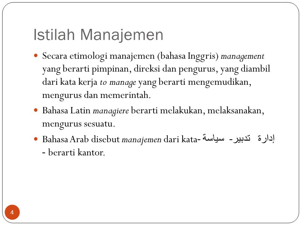 Istilah Manajemen  Secara etimologi manajemen (bahasa Inggris) management yang berarti pimpinan, direksi dan pengurus, yang diambil dari kata kerja to manage yang berarti mengemudikan, mengurus dan memerintah.