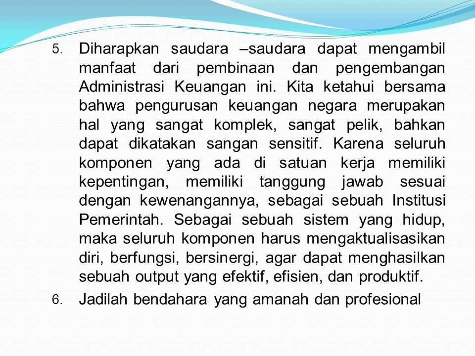 5. Diharapkan saudara –saudara dapat mengambil manfaat dari pembinaan dan pengembangan Administrasi Keuangan ini. Kita ketahui bersama bahwa pengurusa