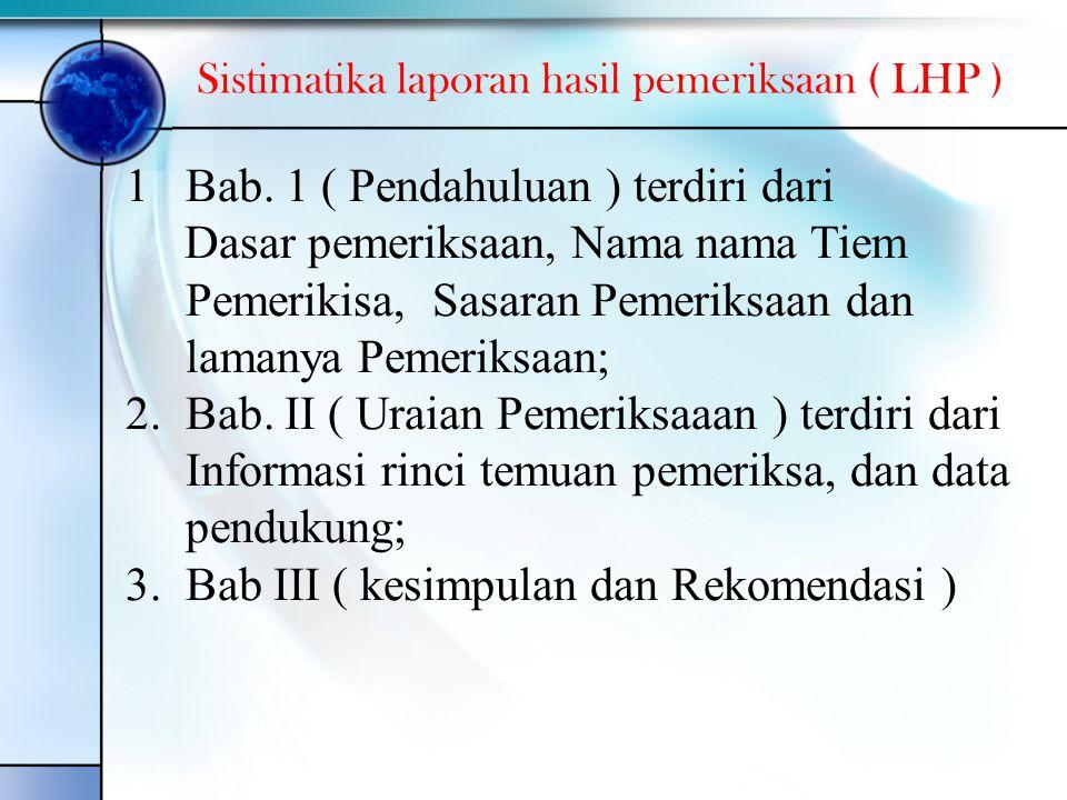 Sistimatika laporan hasil pemeriksaan ( LHP ) 1Bab. 1 ( Pendahuluan ) terdiri dari Dasar pemeriksaan, Nama nama Tiem Pemerikisa, Sasaran Pemeriksaan d