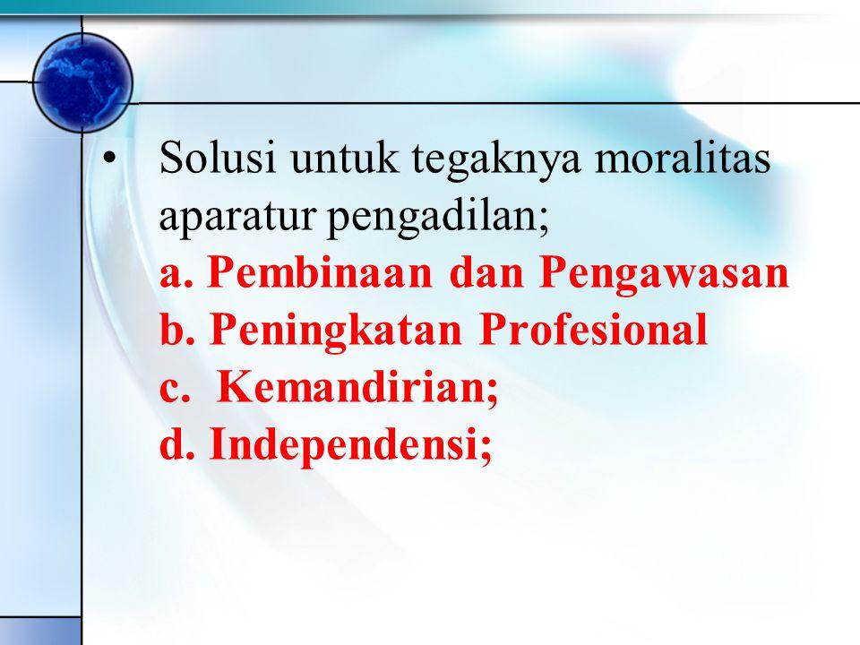 •Solusi untuk tegaknya moralitas aparatur pengadilan; a. Pembinaan dan Pengawasan b. Peningkatan Profesional c. Kemandirian; d. Independensi;