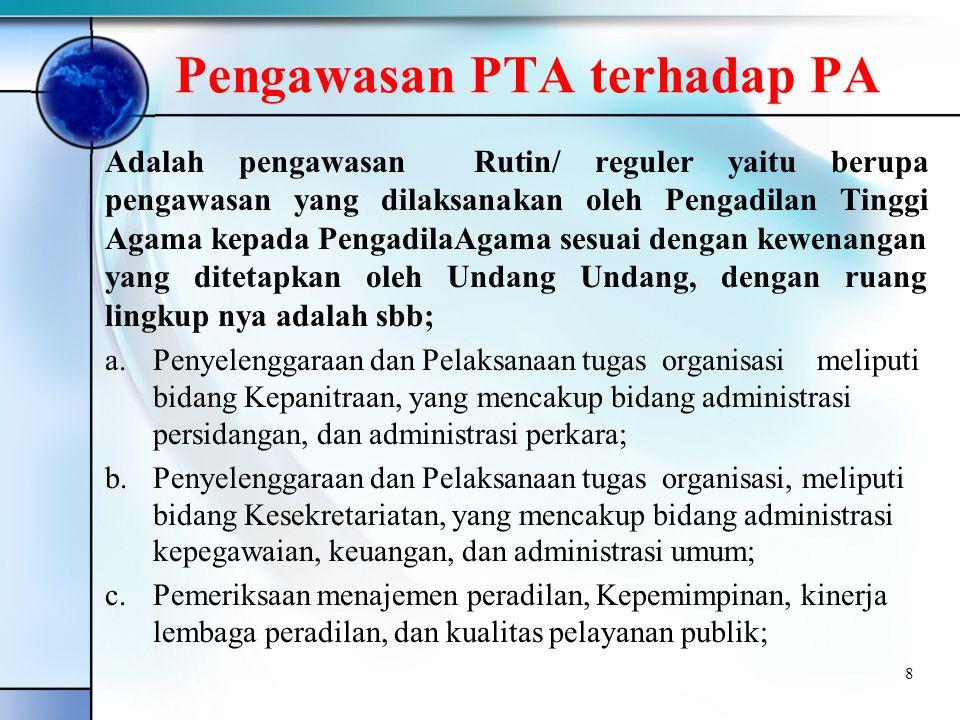 Pengawasan PTA terhadap PA Adalah pengawasan Rutin/ reguler yaitu berupa pengawasan yang dilaksanakan oleh Pengadilan Tinggi Agama kepada PengadilaAgama sesuai dengan kewenangan yang ditetapkan oleh Undang Undang, dengan ruang lingkup nya adalah sbb; a.Penyelenggaraan dan Pelaksanaan tugas organisasi meliputi bidang Kepanitraan, yang mencakup bidang administrasi persidangan, dan administrasi perkara; b.Penyelenggaraan dan Pelaksanaan tugas organisasi, meliputi bidang Kesekretariatan, yang mencakup bidang administrasi kepegawaian, keuangan, dan administrasi umum; c.Pemeriksaan menajemen peradilan, Kepemimpinan, kinerja lembaga peradilan, dan kualitas pelayanan publik; 8