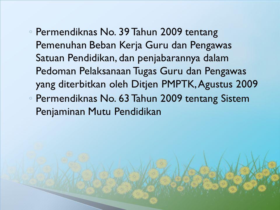 ◦ Permendiknas No. 39 Tahun 2009 tentang Pemenuhan Beban Kerja Guru dan Pengawas Satuan Pendidikan, dan penjabarannya dalam Pedoman Pelaksanaan Tugas
