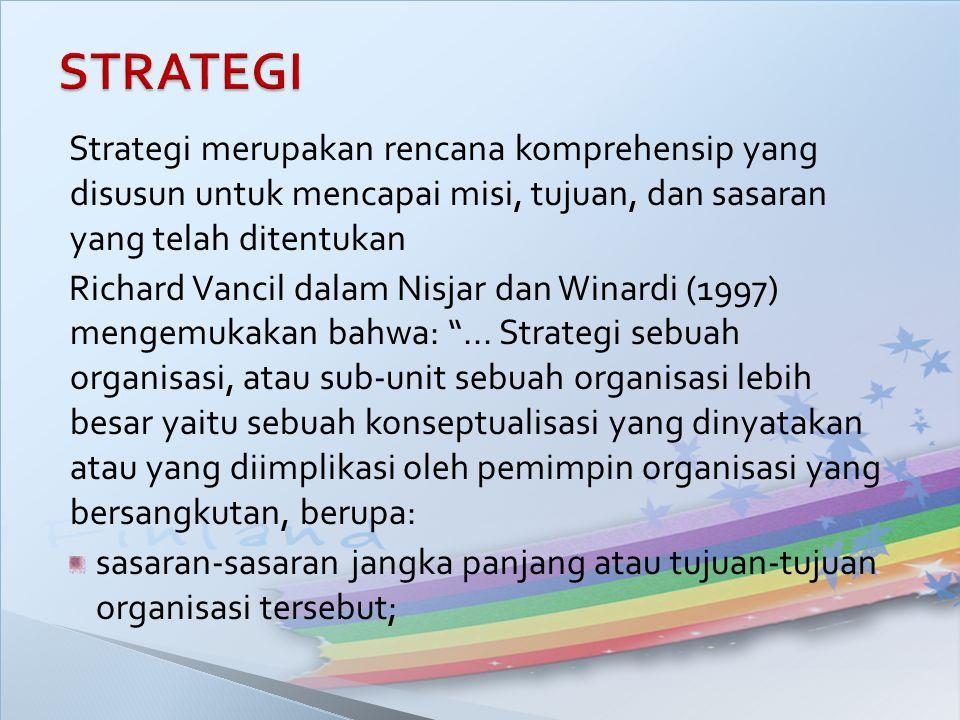 Strategi merupakan rencana komprehensip yang disusun untuk mencapai misi, tujuan, dan sasaran yang telah ditentukan Richard Vancil dalam Nisjar dan Wi