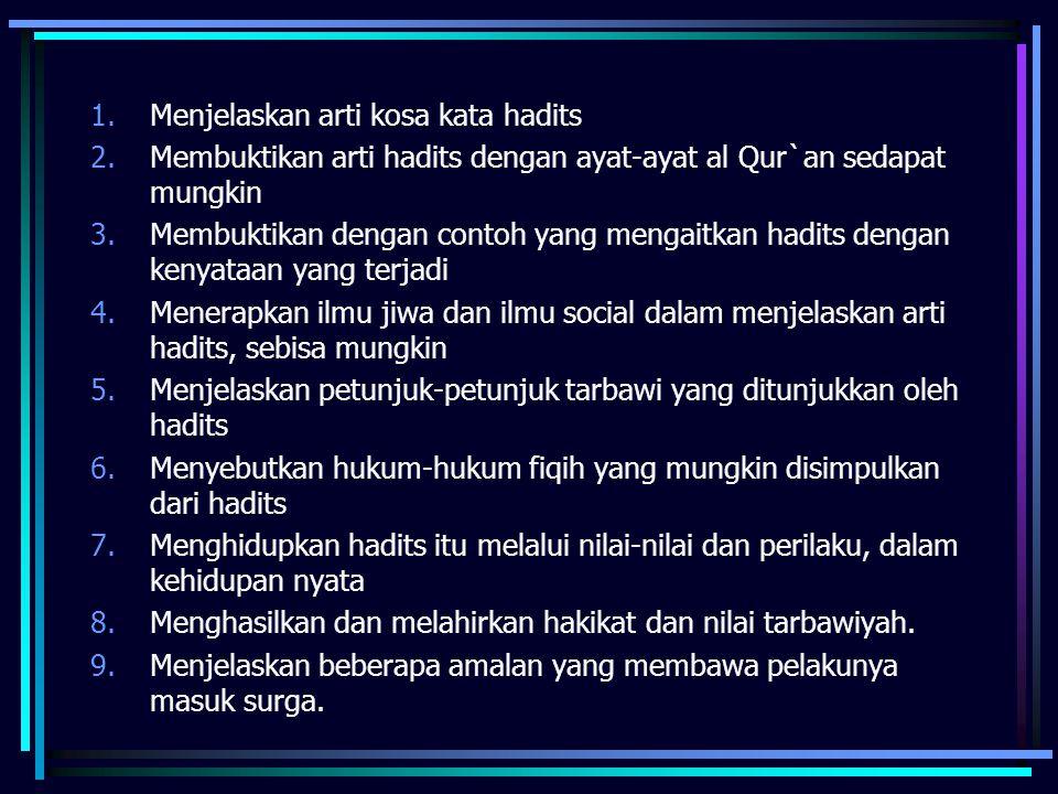 1.Menjelaskan arti kosa kata hadits 2.Membuktikan arti hadits dengan ayat-ayat al Qur`an sedapat mungkin 3.Membuktikan dengan contoh yang mengaitkan hadits dengan kenyataan yang terjadi 4.Menerapkan ilmu jiwa dan ilmu social dalam menjelaskan arti hadits, sebisa mungkin 5.Menjelaskan petunjuk-petunjuk tarbawi yang ditunjukkan oleh hadits 6.Menyebutkan hukum-hukum fiqih yang mungkin disimpulkan dari hadits 7.Menghidupkan hadits itu melalui nilai-nilai dan perilaku, dalam kehidupan nyata 8.Menghasilkan dan melahirkan hakikat dan nilai tarbawiyah.