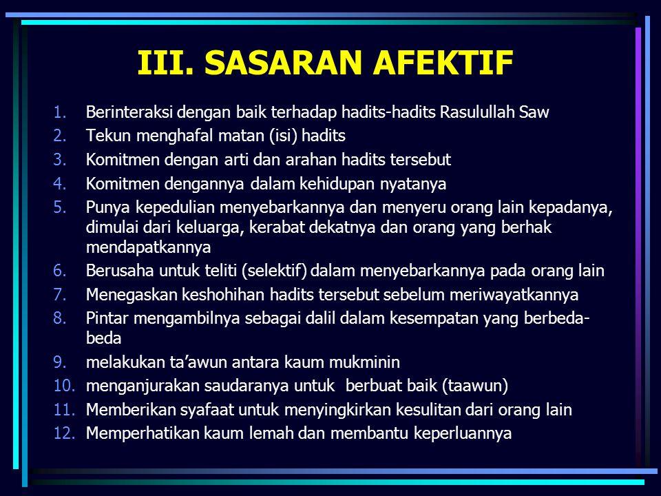 III. SASARAN AFEKTIF 1.Berinteraksi dengan baik terhadap hadits-hadits Rasulullah Saw 2.Tekun menghafal matan (isi) hadits 3.Komitmen dengan arti dan