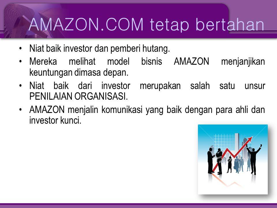 AMAZON.COM tetap bertahan •Niat baik investor dan pemberi hutang. •Mereka melihat model bisnis AMAZON menjanjikan keuntungan dimasa depan. •Niat baik