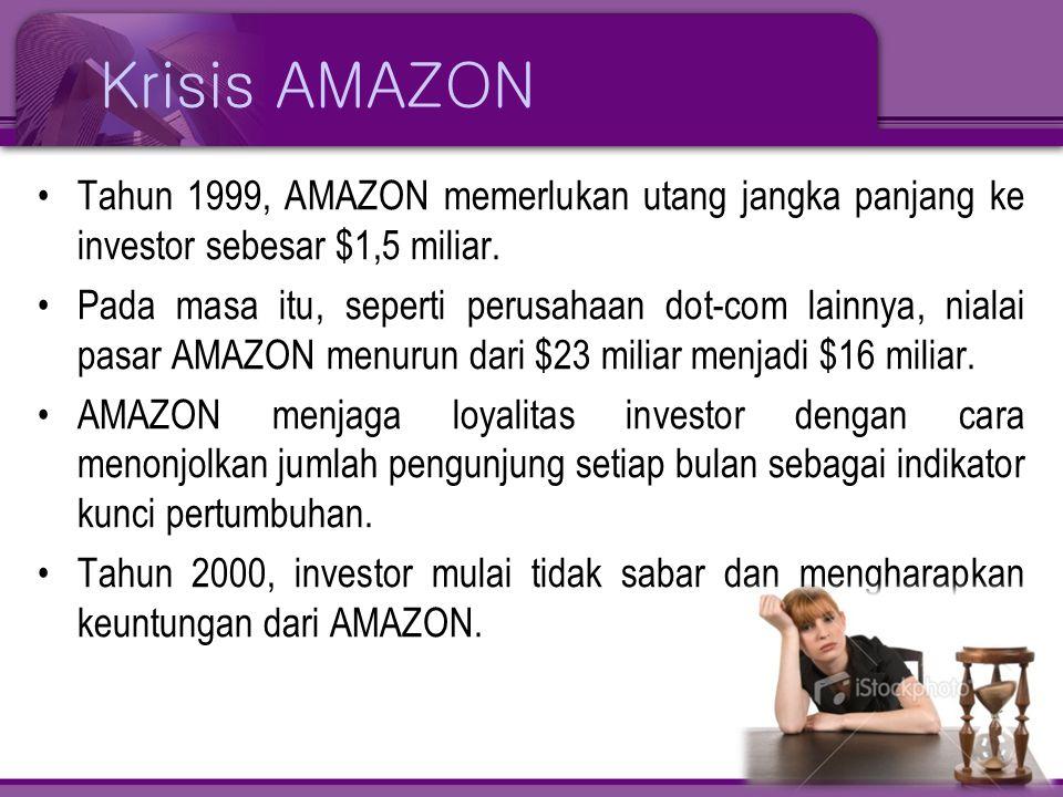Krisis AMAZON •Tahun 1999, AMAZON memerlukan utang jangka panjang ke investor sebesar $1,5 miliar. •Pada masa itu, seperti perusahaan dot-com lainnya,