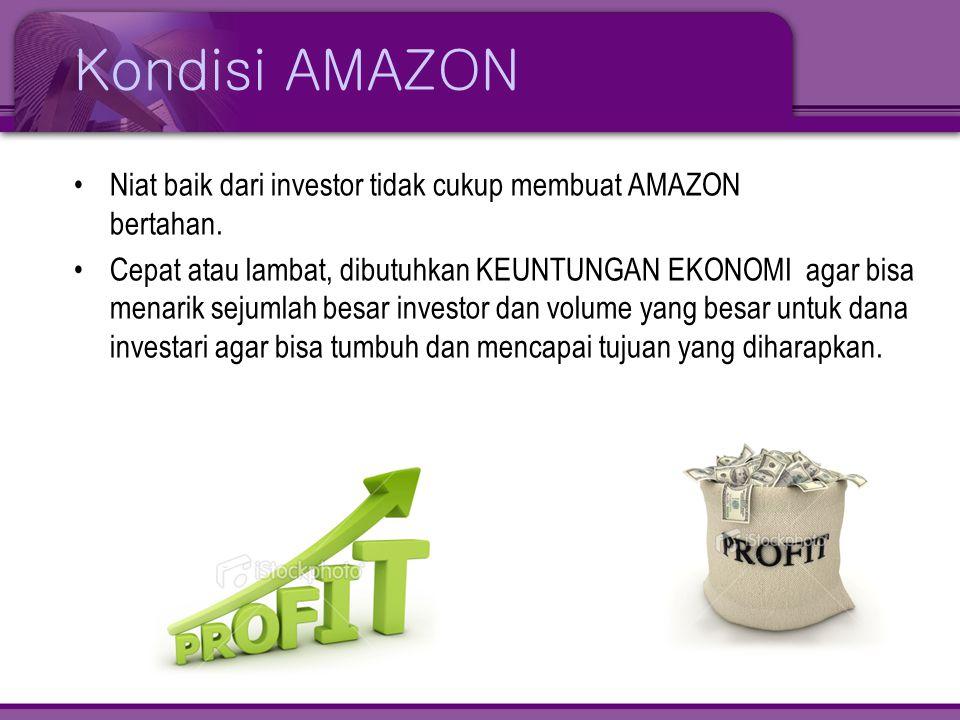Kondisi AMAZON •Niat baik dari investor tidak cukup membuat AMAZON bertahan. •Cepat atau lambat, dibutuhkan KEUNTUNGAN EKONOMI agar bisa menarik sejum