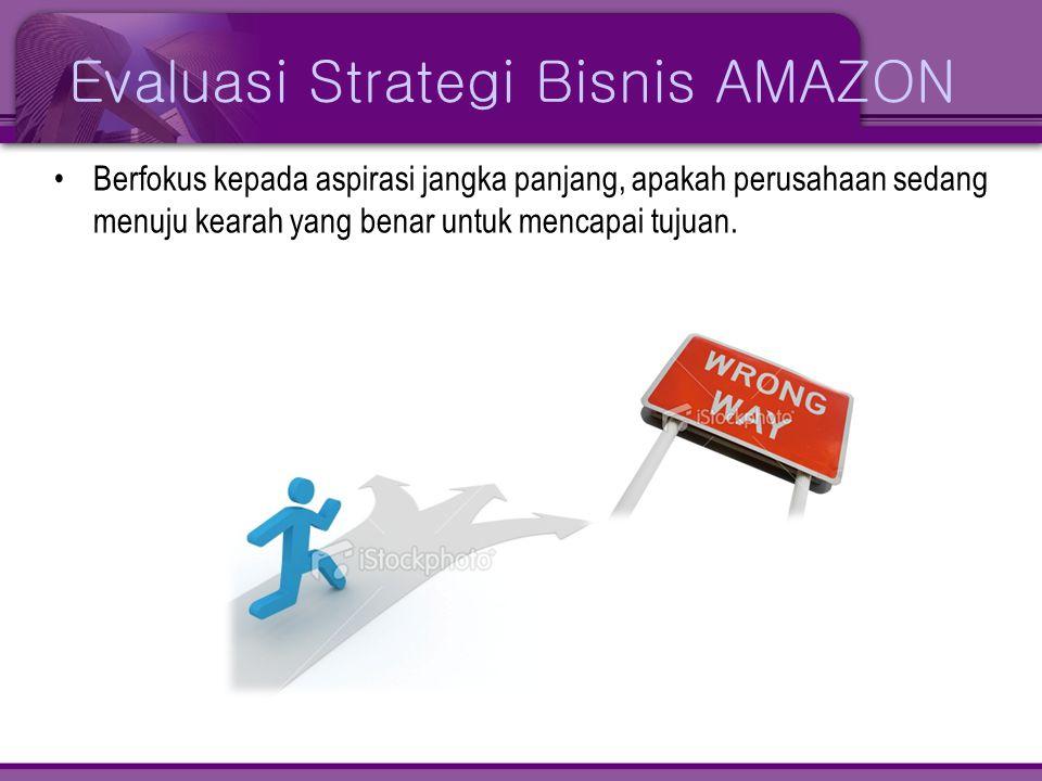 Evaluasi Strategi Bisnis AMAZON •Berfokus kepada aspirasi jangka panjang, apakah perusahaan sedang menuju kearah yang benar untuk mencapai tujuan.