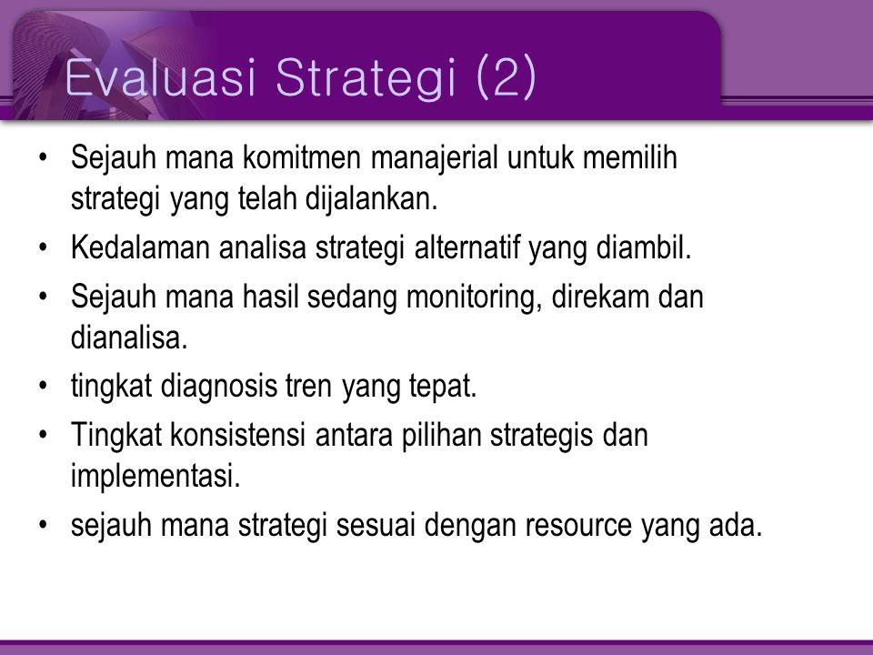 Evaluasi Strategi (2) •Sejauh mana komitmen manajerial untuk memilih strategi yang telah dijalankan. •Kedalaman analisa strategi alternatif yang diamb