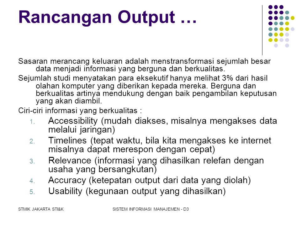 STMIK JAKARTA STI&KSISTEM INFORMASI MANAJEMEN - D3 Rancangan Output  Merancang informasi yang berguna dan berkualitas  Laporan untuk berbagai tingka