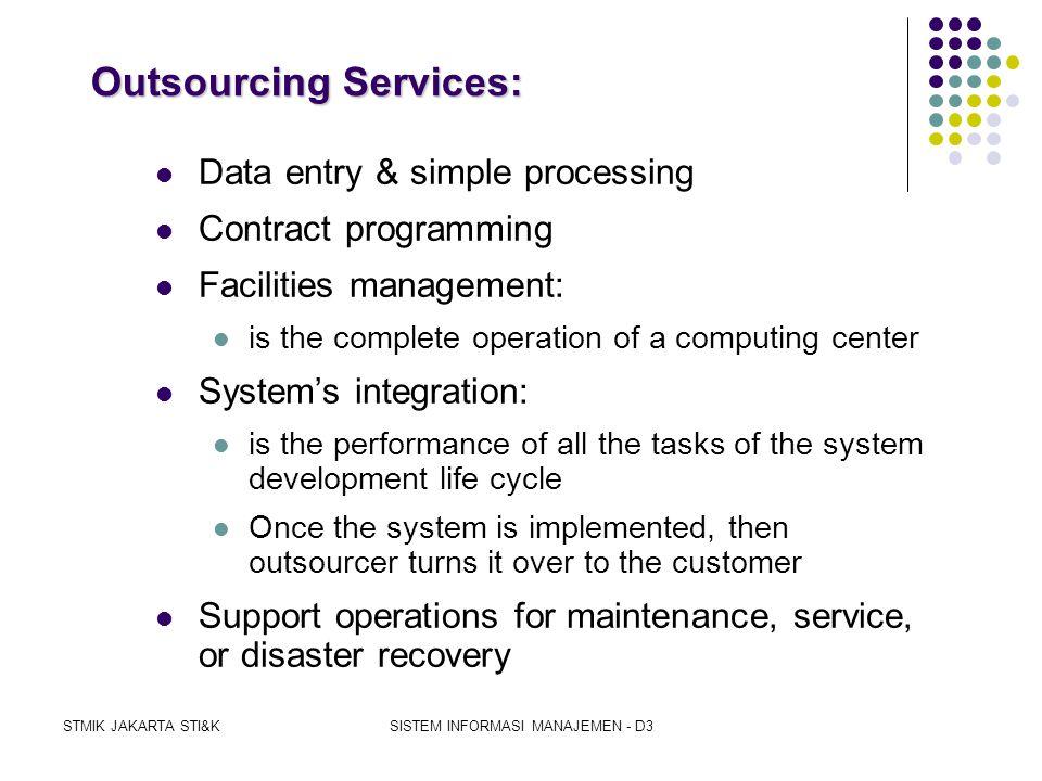 STMIK JAKARTA STI&KSISTEM INFORMASI MANAJEMEN - D3 OUTSOURCING  Meng-kontrak-kan seluruh/sebagian operasi komputer ke outside service organization 