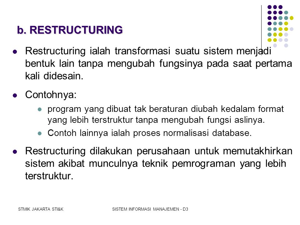STMIK JAKARTA STI&KSISTEM INFORMASI MANAJEMEN - D3 DESIGN RECOVERY Jadi, REVERSE EGINEERING does not seek to change systems, rather it seeks only to understand the system Perubahan system dilakukan melalui RESTRUCTURING atau REENGINEERING  Penerapan human knowledge & reasoning pada hasil redocumentation in order to completely understand it  Information specialist dan users fill in the gaps left by the doumentation