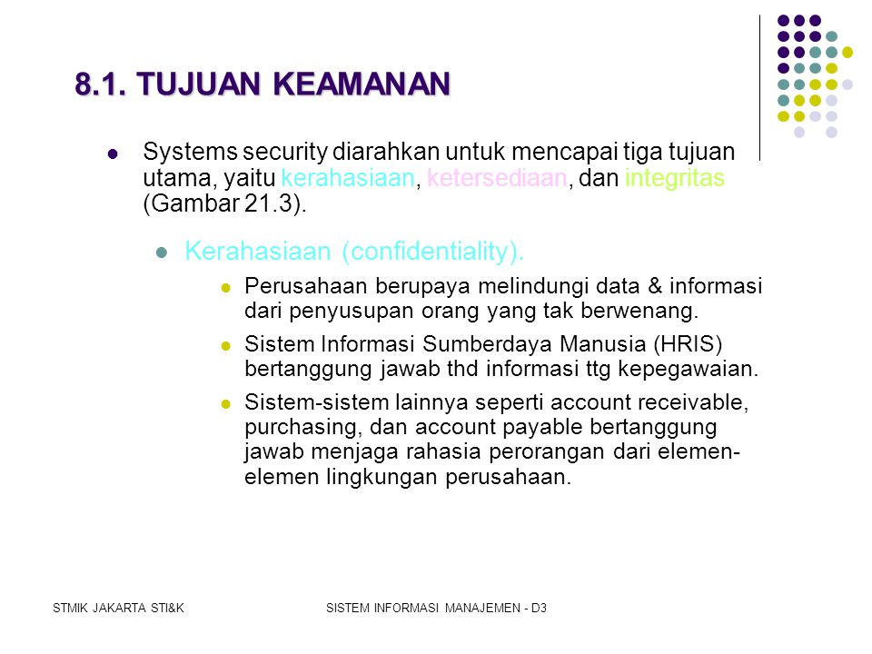 STMIK JAKARTA STI&KSISTEM INFORMASI MANAJEMEN - D3 8. KEAMANAN SISTEM (SYSTEMS SECURITY)  Keamanan sistem ialah proteksi untuk segala sumberdaya info