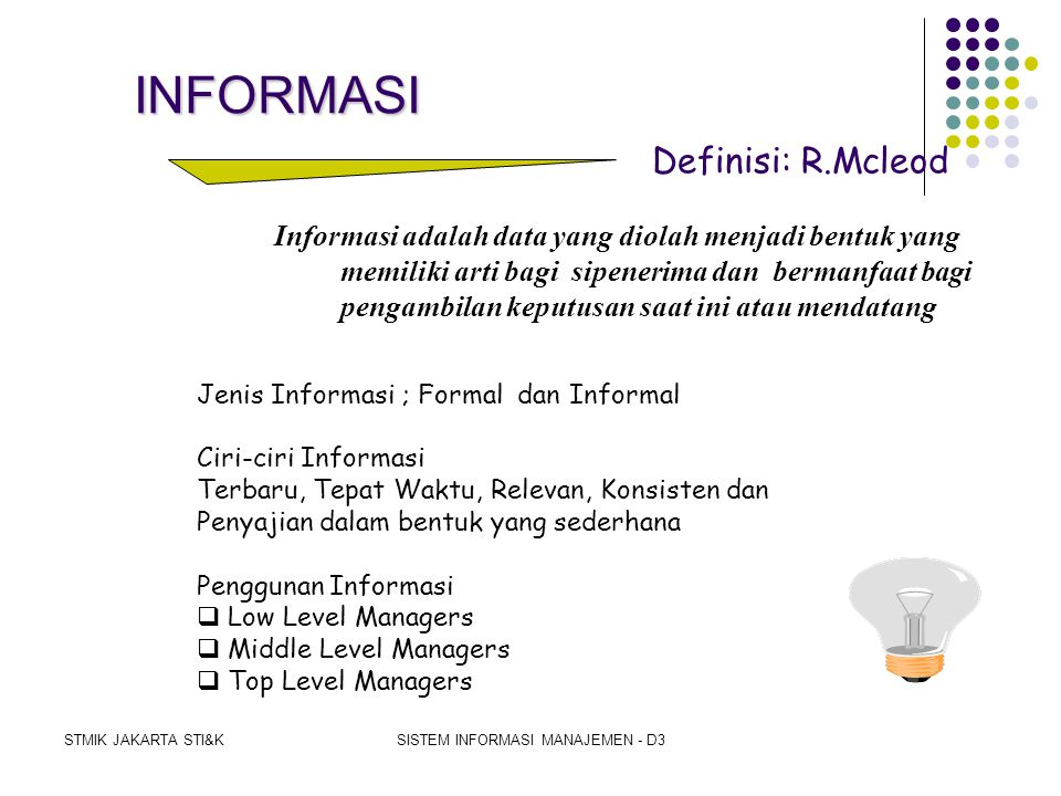 STMIK JAKARTA STI&KSISTEM INFORMASI MANAJEMEN - D3 DATABASEDATABASE Accounting information system Industrial engineering system Manufacturing intelligence subsystem Production subsystem Inventory subsystem Quality subsystem Cost subsystem Internal sources Environmental sources Inputsubsystems Outputsubsystems Users Data Information A Model of a Manufacturing System
