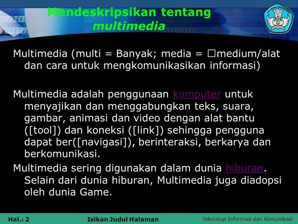 Teknologi Informasi dan Komunikasi Hal.: 2Isikan Judul Halaman Mendeskripsikan tentang multimedia Multimedia (multi = Banyak; media =  medium/alat da