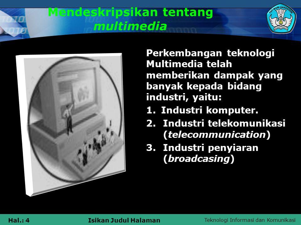 Teknologi Informasi dan Komunikasi Hal.: 4Isikan Judul Halaman Mendeskripsikan tentang multimedia Perkembangan teknologi Multimedia telah memberikan d