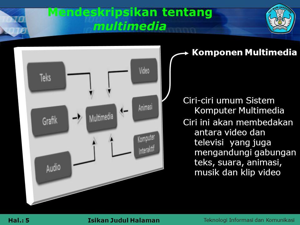 Teknologi Informasi dan Komunikasi Hal.: 5Isikan Judul Halaman Mendeskripsikan tentang multimedia Komponen Multimedia Ciri-ciri umum Sistem Komputer M