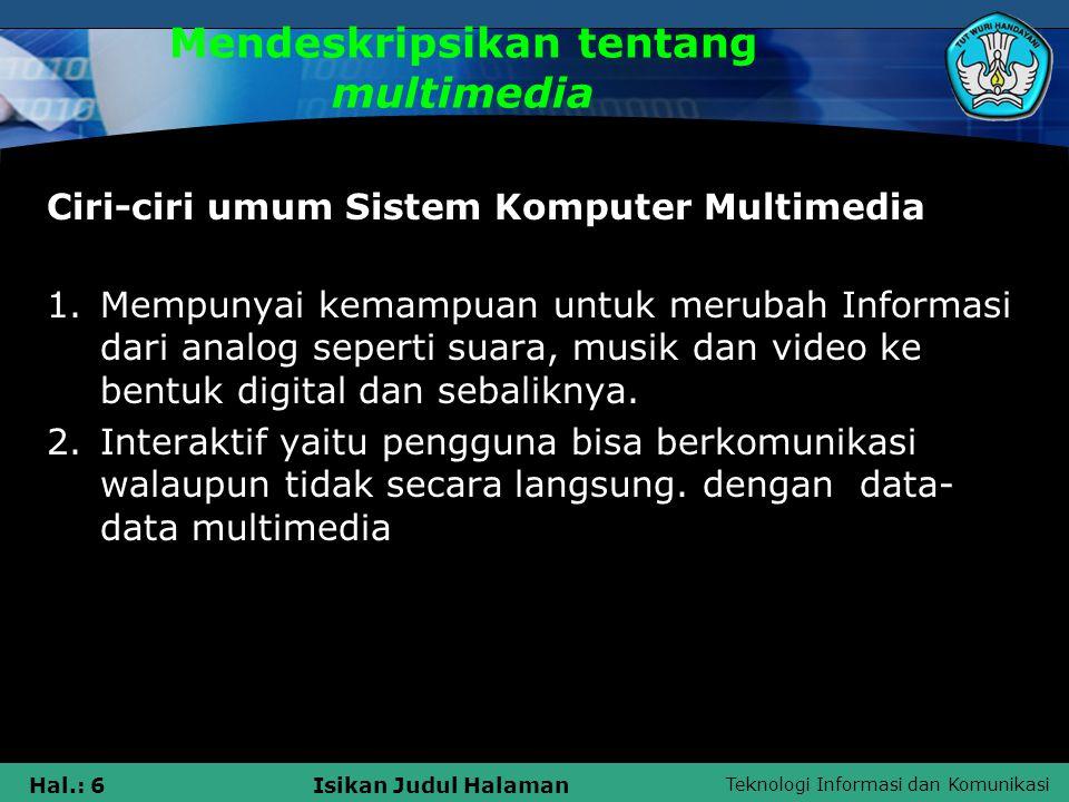 Teknologi Informasi dan Komunikasi Hal.: 6Isikan Judul Halaman Mendeskripsikan tentang multimedia Ciri-ciri umum Sistem Komputer Multimedia 1.Mempunya