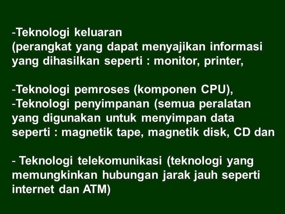 -Teknologi keluaran (perangkat yang dapat menyajikan informasi yang dihasilkan seperti : monitor, printer, -Teknologi pemroses (komponen CPU), -Teknologi penyimpanan (semua peralatan yang digunakan untuk menyimpan data seperti : magnetik tape, magnetik disk, CD dan - Teknologi telekomunikasi (teknologi yang memungkinkan hubungan jarak jauh seperti internet dan ATM)