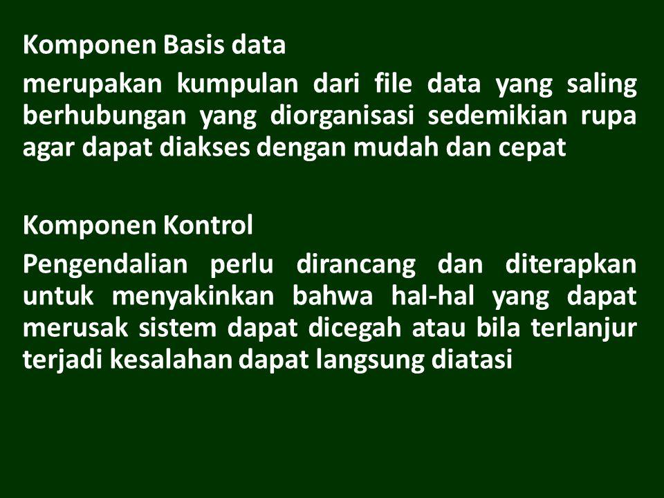 Komponen Basis data merupakan kumpulan dari file data yang saling berhubungan yang diorganisasi sedemikian rupa agar dapat diakses dengan mudah dan cepat Komponen Kontrol Pengendalian perlu dirancang dan diterapkan untuk menyakinkan bahwa hal-hal yang dapat merusak sistem dapat dicegah atau bila terlanjur terjadi kesalahan dapat langsung diatasi