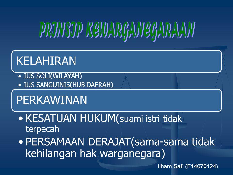 KELAHIRAN •IUS SOLI(WILAYAH) •IUS SANGUINIS(HUB DAERAH) PERKAWINAN •KESATUAN HUKUM( suami istri tidak terpecah •PERSAMAAN DERAJAT(sama- sama tidak kehilangan hak warganegara) Ilham Safi (F14070124)