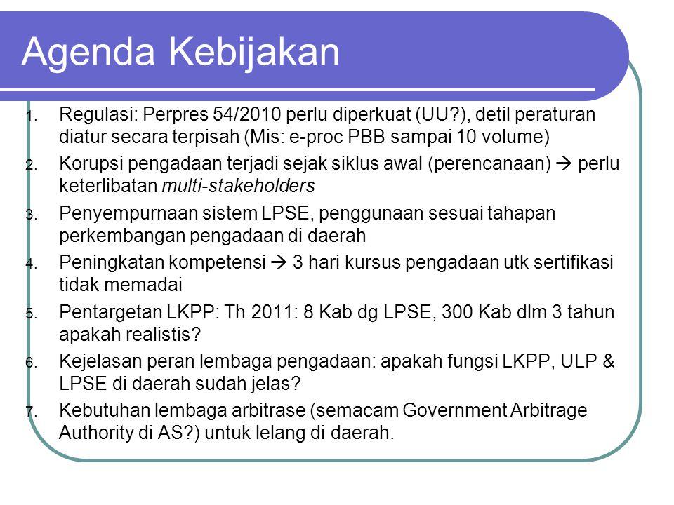 Agenda Kebijakan 1. Regulasi: Perpres 54/2010 perlu diperkuat (UU?), detil peraturan diatur secara terpisah (Mis: e-proc PBB sampai 10 volume) 2. Koru