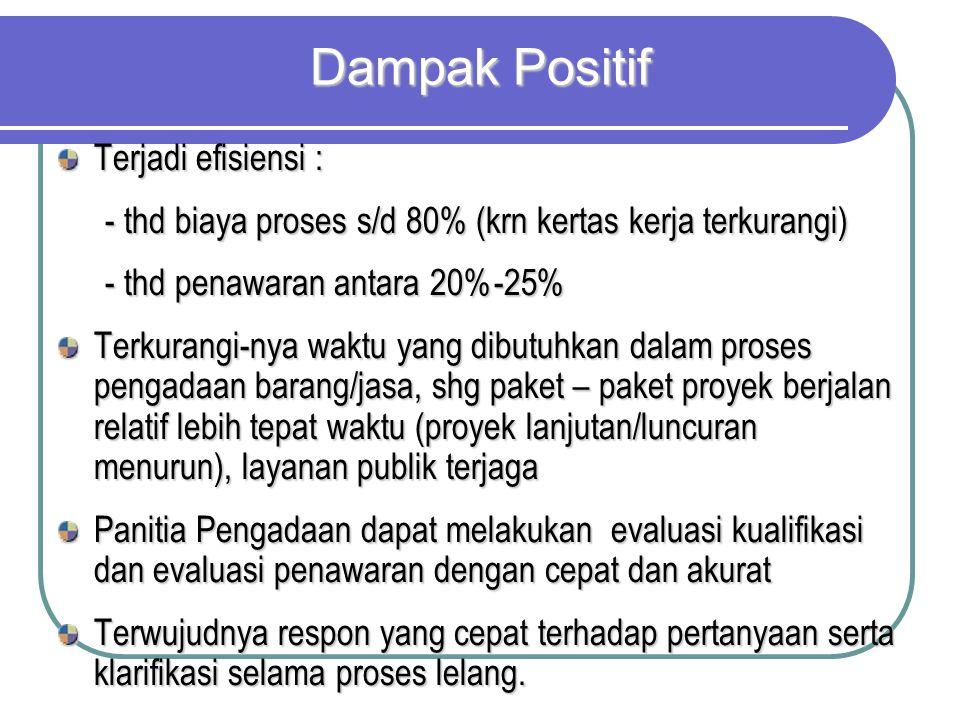 Dampak Positif Terjadi efisiensi : - thd biaya proses s/d 80% (krn kertas kerja terkurangi) - thd penawaran antara 20%-25% Terkurangi-nya waktu yang d