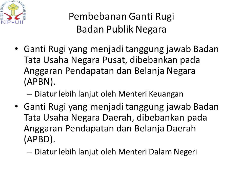 Pembebanan Ganti Rugi Badan Publik Negara • Ganti Rugi yang menjadi tanggung jawab Badan Tata Usaha Negara Pusat, dibebankan pada Anggaran Pendapatan dan Belanja Negara (APBN).