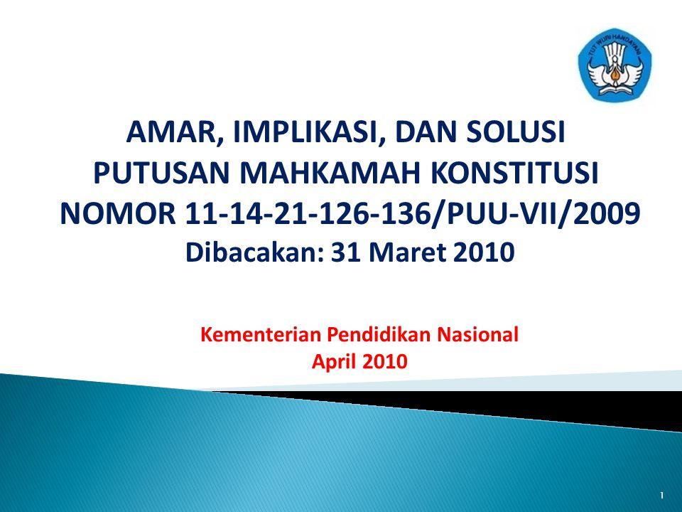 AMAR, IMPLIKASI, DAN SOLUSI PUTUSAN MAHKAMAH KONSTITUSI NOMOR 11-14-21-126-136/PUU-VII/2009 Dibacakan: 31 Maret 2010 Kementerian Pendidikan Nasional April 2010 1
