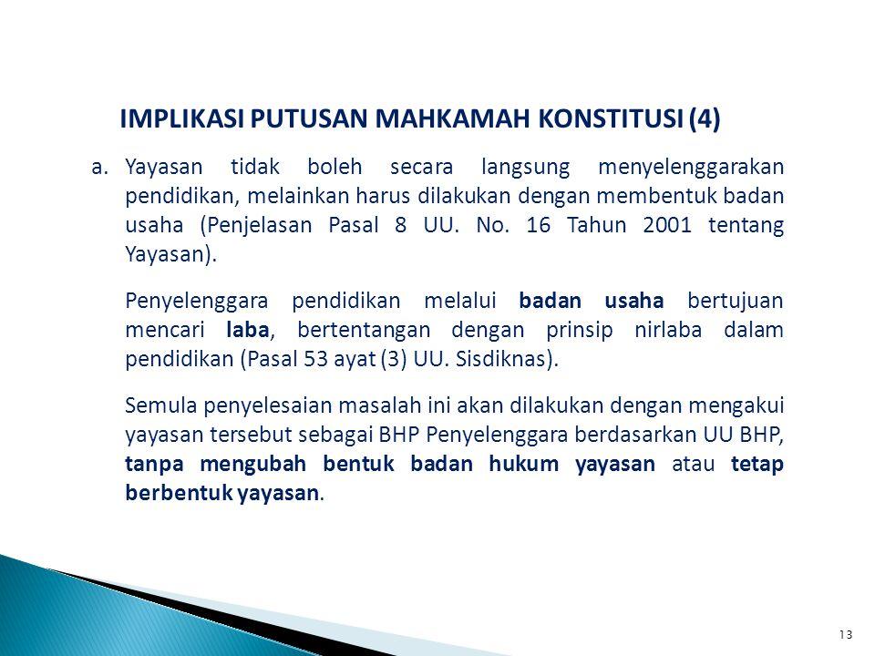 IMPLIKASI PUTUSAN MAHKAMAH KONSTITUSI (4) a.Yayasan tidak boleh secara langsung menyelenggarakan pendidikan, melainkan harus dilakukan dengan membentuk badan usaha (Penjelasan Pasal 8 UU.