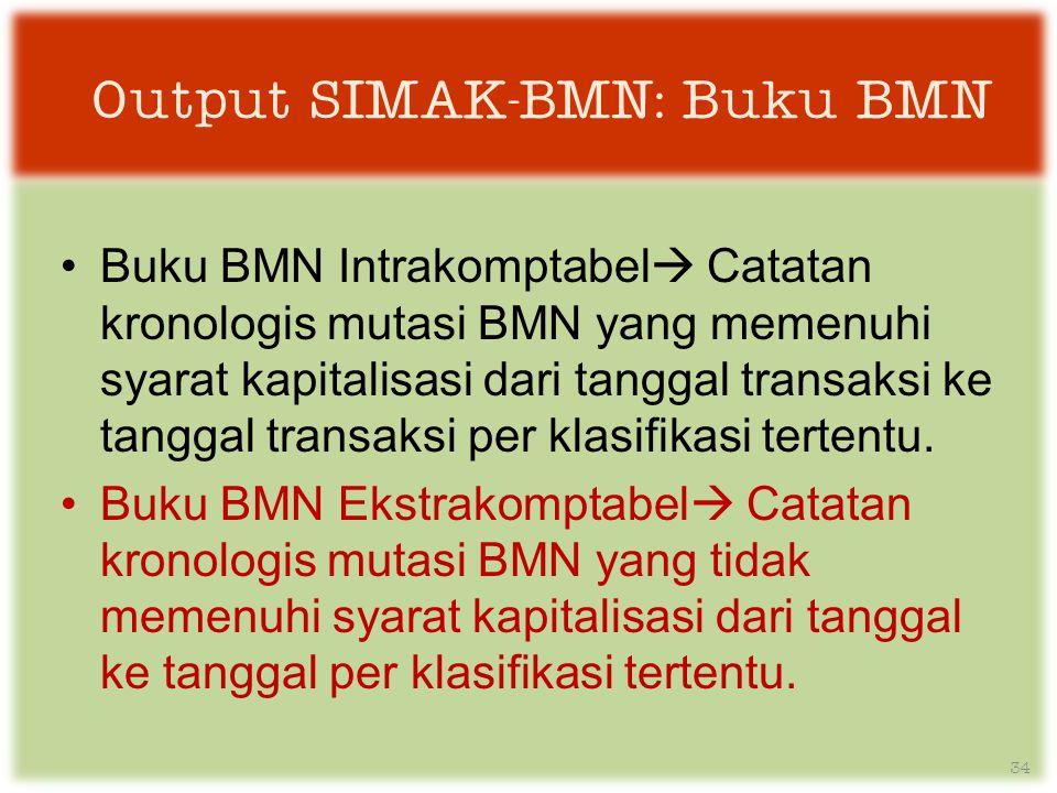 Output SIMAK-BMN: Buku BMN •Buku BMN Intrakomptabel  Catatan kronologis mutasi BMN yang memenuhi syarat kapitalisasi dari tanggal transaksi ke tanggal transaksi per klasifikasi tertentu.