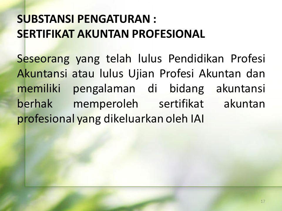 SUBSTANSI PENGATURAN : SERTIFIKAT AKUNTAN PROFESIONAL Seseorang yang telah lulus Pendidikan Profesi Akuntansi atau lulus Ujian Profesi Akuntan dan mem